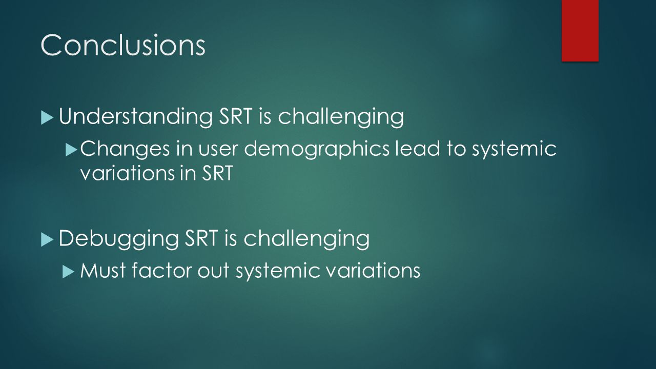 Conclusions Understanding SRT is challenging Changes in user demographics lead to systemic variations in SRT Debugging SRT is challenging Must factor