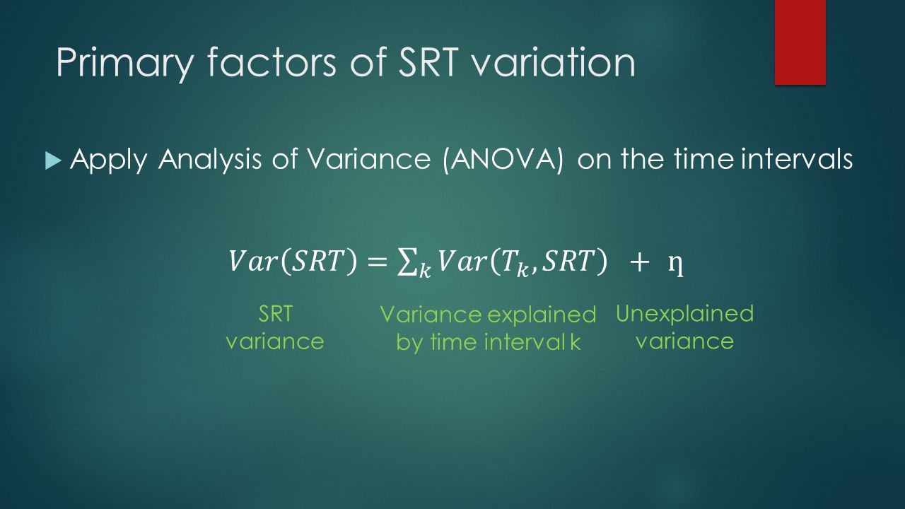 Primary factors of SRT variation Apply Analysis of Variance (ANOVA) on the time intervals SRT variance Variance explained by time interval k Unexplain