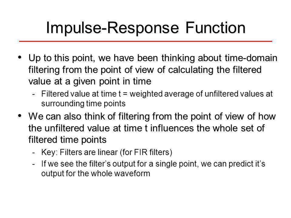 Impulse-Response Function Up to this point, we have been thinking about time-domain filtering from the point of view of calculating the filtered value at a given point in time Up to this point, we have been thinking about time-domain filtering from the point of view of calculating the filtered value at a given point in time -Filtered value at time t = weighted average of unfiltered values at surrounding time points We can also think of filtering from the point of view of how the unfiltered value at time t influences the whole set of filtered time points We can also think of filtering from the point of view of how the unfiltered value at time t influences the whole set of filtered time points -Key: Filters are linear (for FIR filters) -If we see the filters output for a single point, we can predict its output for the whole waveform