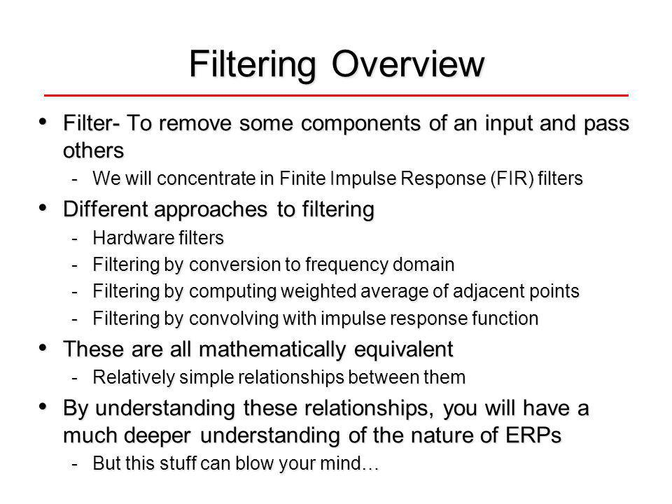 Filtering Overview Filter- To remove some components of an input and pass others Filter- To remove some components of an input and pass others -We will concentrate in Finite Impulse Response (FIR) filters Different approaches to filtering Different approaches to filtering -Hardware filters -Filtering by conversion to frequency domain -Filtering by computing weighted average of adjacent points -Filtering by convolving with impulse response function These are all mathematically equivalent These are all mathematically equivalent -Relatively simple relationships between them By understanding these relationships, you will have a much deeper understanding of the nature of ERPs By understanding these relationships, you will have a much deeper understanding of the nature of ERPs -But this stuff can blow your mind…