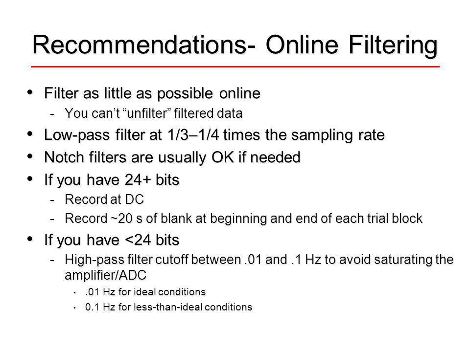 Recommendations- Online Filtering Filter as little as possible online Filter as little as possible online -You cant unfilter filtered data Low-pass filter at 1/3–1/4 times the sampling rate Low-pass filter at 1/3–1/4 times the sampling rate Notch filters are usually OK if needed Notch filters are usually OK if needed If you have 24+ bits If you have 24+ bits -Record at DC -Record ~20 s of blank at beginning and end of each trial block If you have <24 bits If you have <24 bits -High-pass filter cutoff between.01 and.1 Hz to avoid saturating the amplifier/ADC.01 Hz for ideal conditions.01 Hz for ideal conditions 0.1 Hz for less-than-ideal conditions 0.1 Hz for less-than-ideal conditions