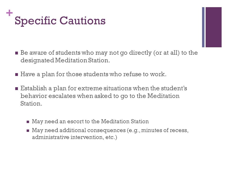 + Specific Cautions Be aware of students who may not go directly (or at all) to the designated Meditation Station. Have a plan for those students who