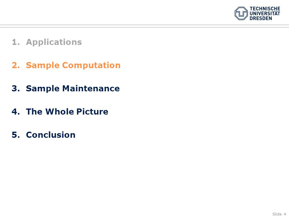Slide 4 1.Applications 2.Sample Computation 3.Sample Maintenance 4.The Whole Picture 5.Conclusion