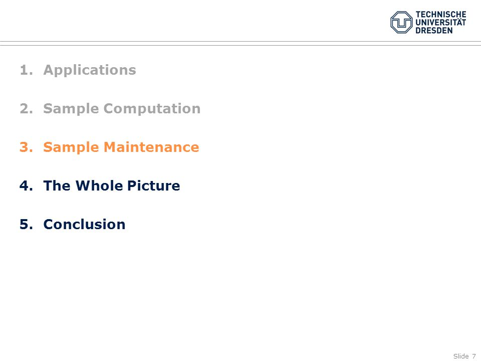 Slide 7 1.Applications 2.Sample Computation 3.Sample Maintenance 4.The Whole Picture 5.Conclusion