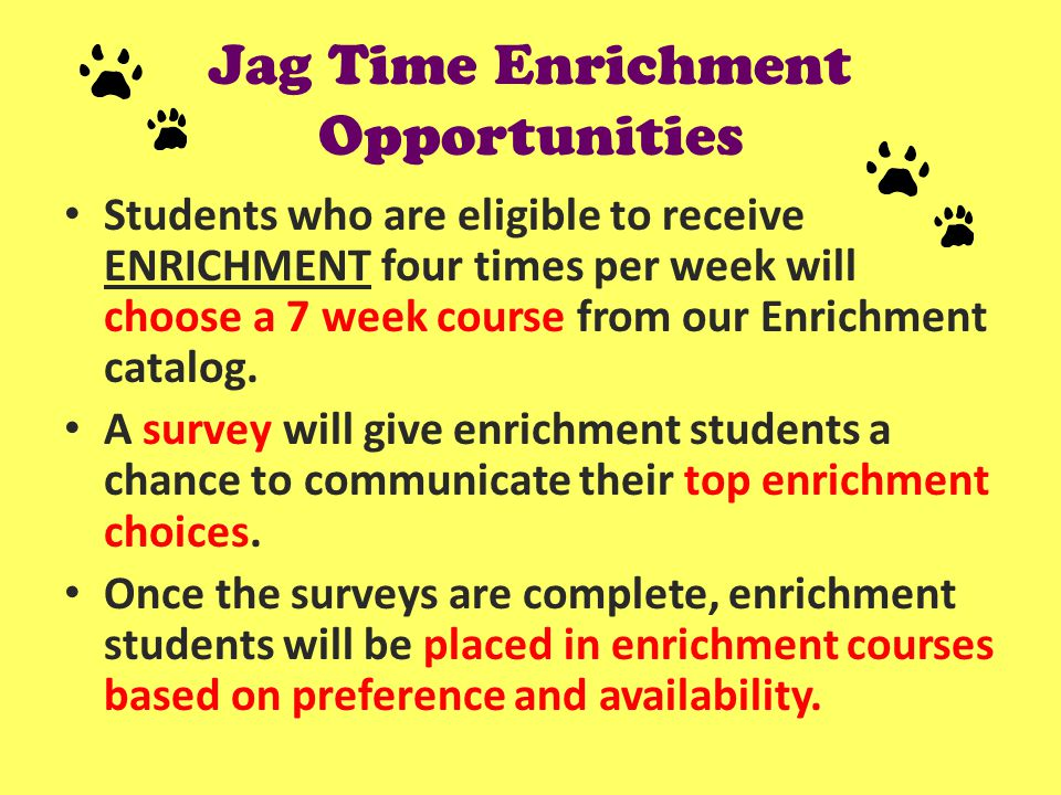 Jag Time Enrichment Opportunities Students who are eligible to receive ENRICHMENT four times per week will choose a 7 week course from our Enrichment catalog.
