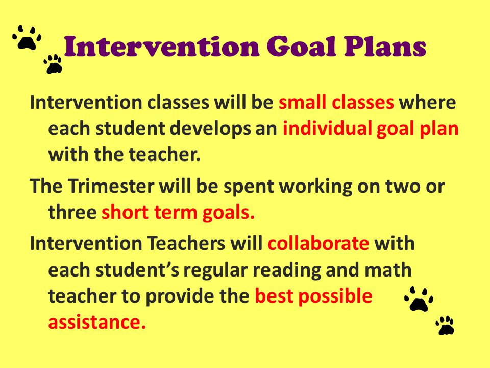 Intervention Goal Plans Intervention classes will be small classes where each student develops an individual goal plan with the teacher.