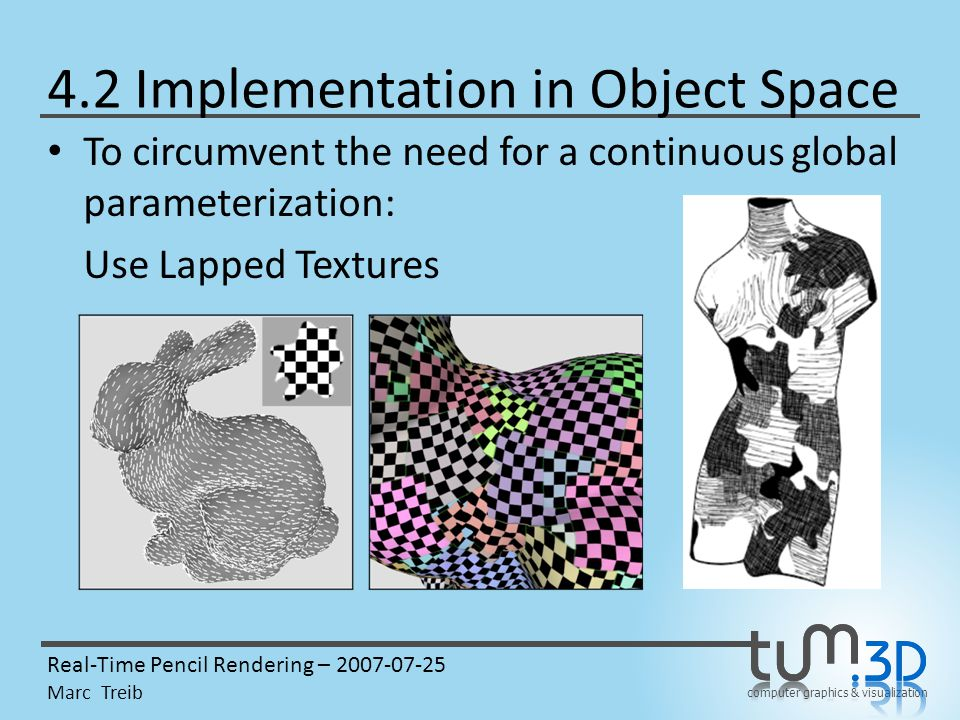 computer graphics & visualization Real-Time Pencil Rendering – 2007-07-25 Marc Treib 4.2 Implementation in Object Space To circumvent the need for a continuous global parameterization: Use Lapped Textures