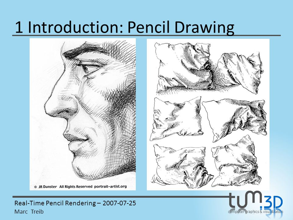 computer graphics & visualization Real-Time Pencil Rendering – 2007-07-25 Marc Treib 1 Introduction: Pencil Drawing