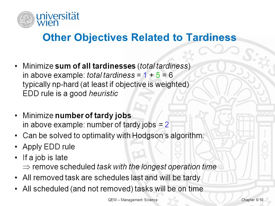QEM – Management ScienceChapter 6/10 Other Objectives Related to Tardiness Minimize sum of all tardinesses (total tardiness) in above example: total tardiness = 1 + 5 = 6 typically np-hard (at least if objective is weighted) EDD rule is a good heuristic Minimize number of tardy jobs in above example: number of tardy jobs = 2 Can be solved to optimality with Hodgsons algorithm: Apply EDD rule If a job is late remove scheduled task with the longest operation time All removed task are schedules last and will be tardy All scheduled (and not removed) tasks will be on time
