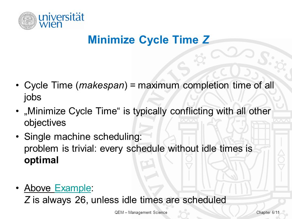 QEM – Management ScienceChapter 6/11 Minimize Cycle Time Z Cycle Time (makespan) = maximum completion time of all jobs Minimize Cycle Time is typically conflicting with all other objectives Single machine scheduling: problem is trivial: every schedule without idle times is optimal Above Example: Z is always 26, unless idle times are scheduledExample