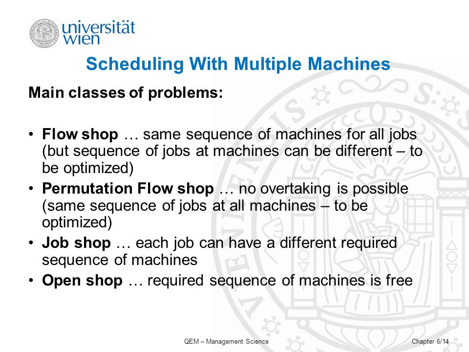 QEM – Management ScienceChapter 6/14 Scheduling With Multiple Machines Main classes of problems: Flow shop … same sequence of machines for all jobs (but sequence of jobs at machines can be different – to be optimized) Permutation Flow shop … no overtaking is possible (same sequence of jobs at all machines – to be optimized) Job shop … each job can have a different required sequence of machines Open shop … required sequence of machines is free