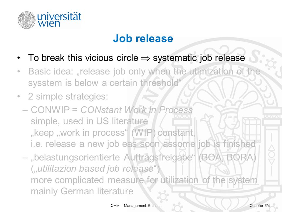 QEM – Management ScienceChapter 6/4 Job release To break this vicious circle systematic job release Basic idea: release job only when the utimization of the sysstem is below a certain threshold 2 simple strategies: –CONWIP = CONstant Work In Process simple, used in US literature keep work in process (WIP) constant, i.e.