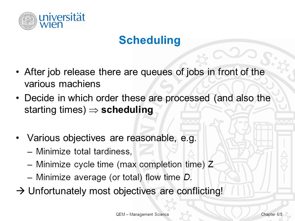 QEM – Management ScienceChapter 6/5 Scheduling After job release there are queues of jobs in front of the various machiens Decide in which order these are processed (and also the starting times) scheduling Various objectives are reasonable, e.g.