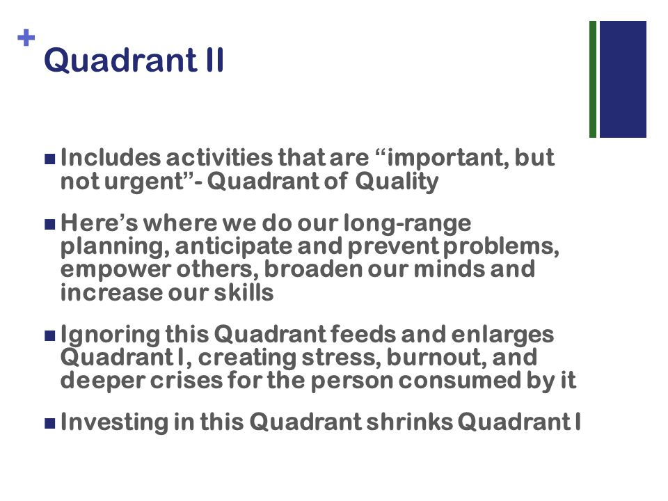 + Quadrant II Includes activities that are important, but not urgent - Quadrant of Quality Here s where we do our long-range planning, anticipate and prevent problems, empower others, broaden our minds and increase our skills Ignoring this Quadrant feeds and enlarges Quadrant I, creating stress, burnout, and deeper crises for the person consumed by it Investing in this Quadrant shrinks Quadrant I