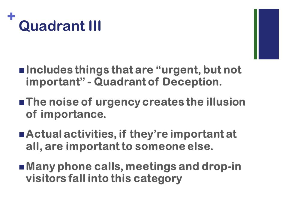 + Quadrant III Includes things that are urgent, but not important - Quadrant of Deception.