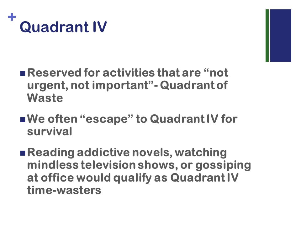 + Quadrant IV Reserved for activities that are not urgent, not important - Quadrant of Waste We often escape to Quadrant IV for survival Reading addictive novels, watching mindless television shows, or gossiping at office would qualify as Quadrant IV time-wasters