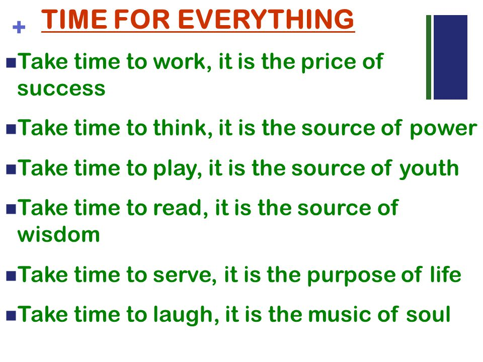 + TIME FOR EVERYTHING Take time to work, it is the price of success Take time to think, it is the source of power Take time to play, it is the source of youth Take time to read, it is the source of wisdom Take time to serve, it is the purpose of life Take time to laugh, it is the music of soul