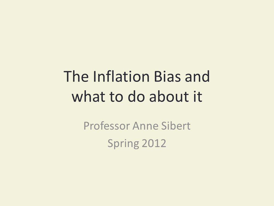 The Inflation Bias and what to do about it Professor Anne Sibert Spring 2012