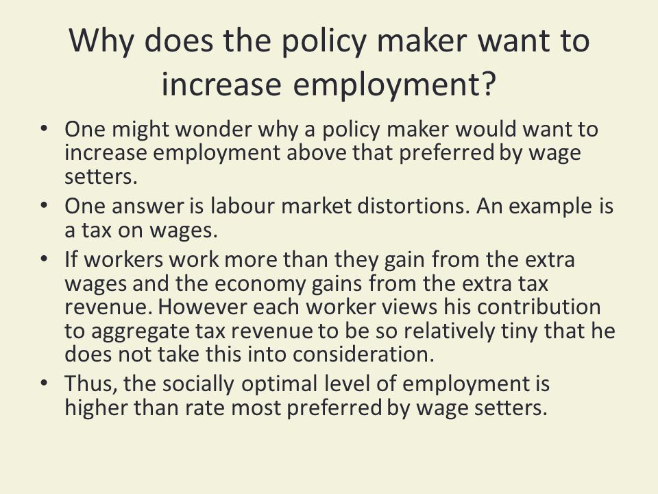 Why does the policy maker want to increase employment.