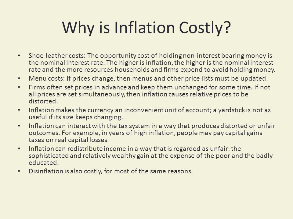 Why is Inflation Costly? Shoe-leather costs: The opportunity cost of holding non-interest bearing money is the nominal interest rate. The higher is in