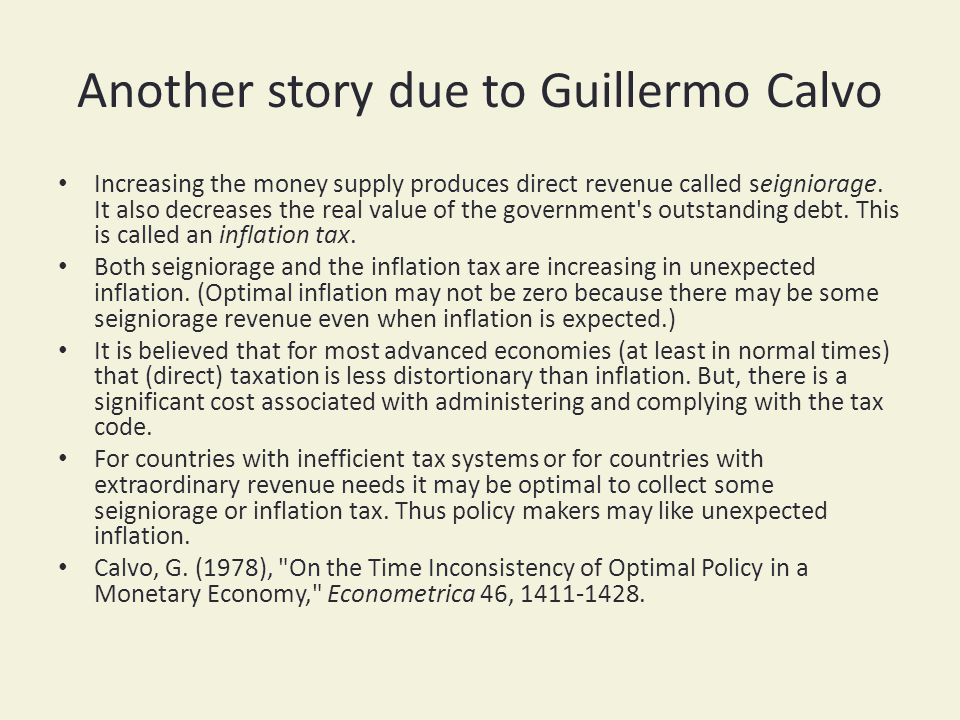 Another story due to Guillermo Calvo Increasing the money supply produces direct revenue called seigniorage. It also decreases the real value of the g