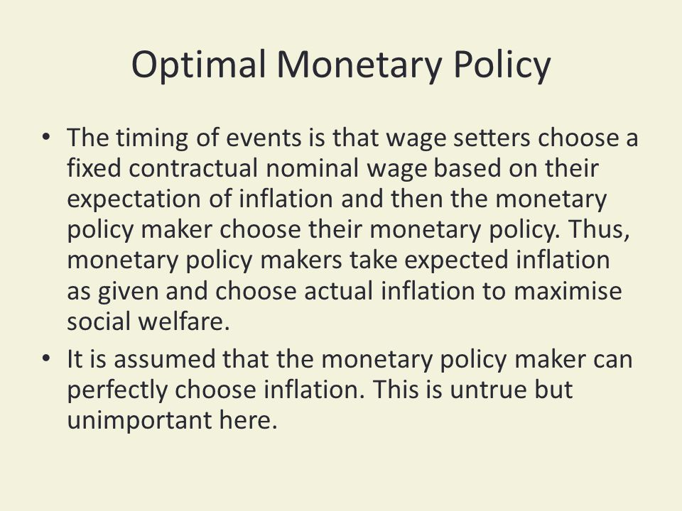Optimal Monetary Policy The timing of events is that wage setters choose a fixed contractual nominal wage based on their expectation of inflation and then the monetary policy maker choose their monetary policy.