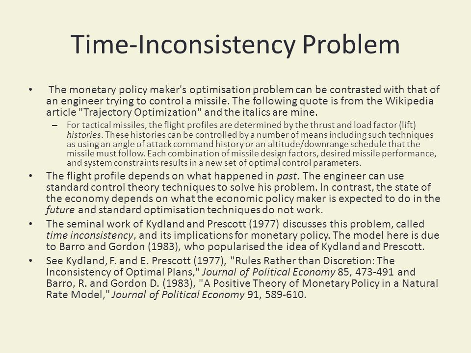 Time-Inconsistency Problem The monetary policy maker's optimisation problem can be contrasted with that of an engineer trying to control a missile. Th