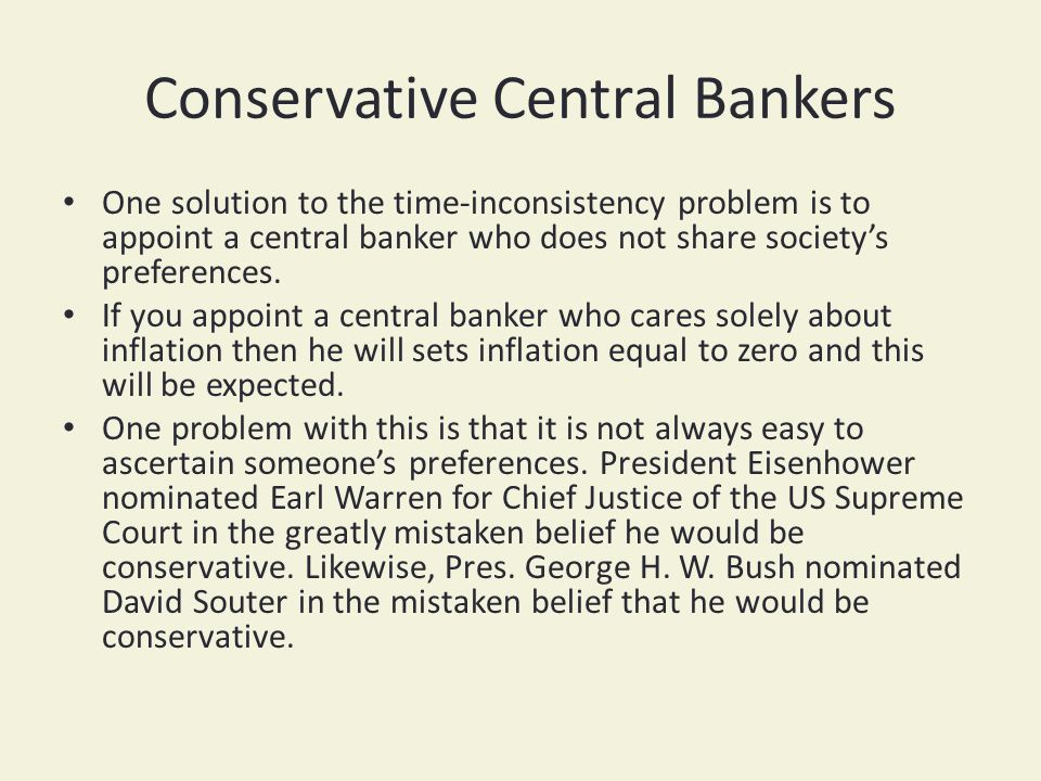 Conservative Central Bankers One solution to the time-inconsistency problem is to appoint a central banker who does not share societys preferences.