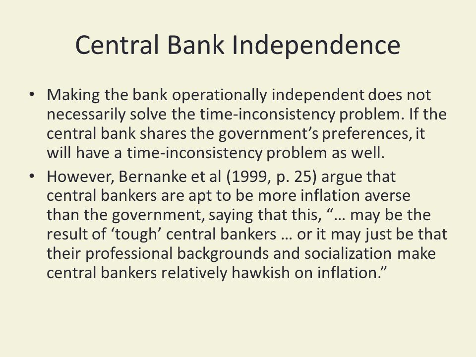 Central Bank Independence Making the bank operationally independent does not necessarily solve the time-inconsistency problem.