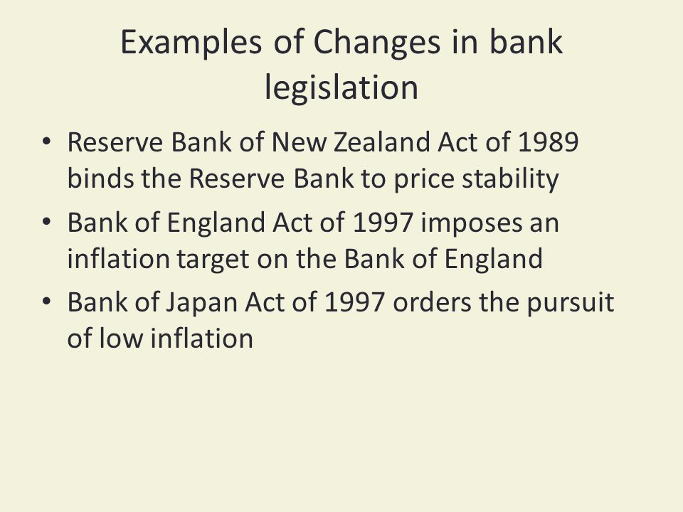 Examples of Changes in bank legislation Reserve Bank of New Zealand Act of 1989 binds the Reserve Bank to price stability Bank of England Act of 1997 imposes an inflation target on the Bank of England Bank of Japan Act of 1997 orders the pursuit of low inflation