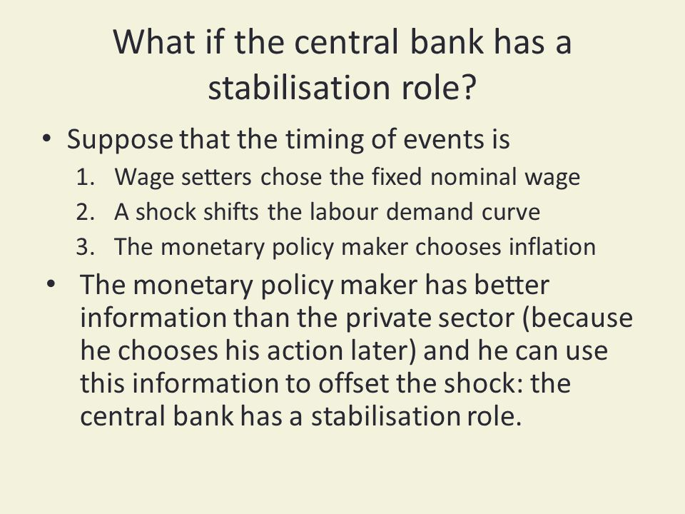 What if the central bank has a stabilisation role? Suppose that the timing of events is 1.Wage setters chose the fixed nominal wage 2.A shock shifts t