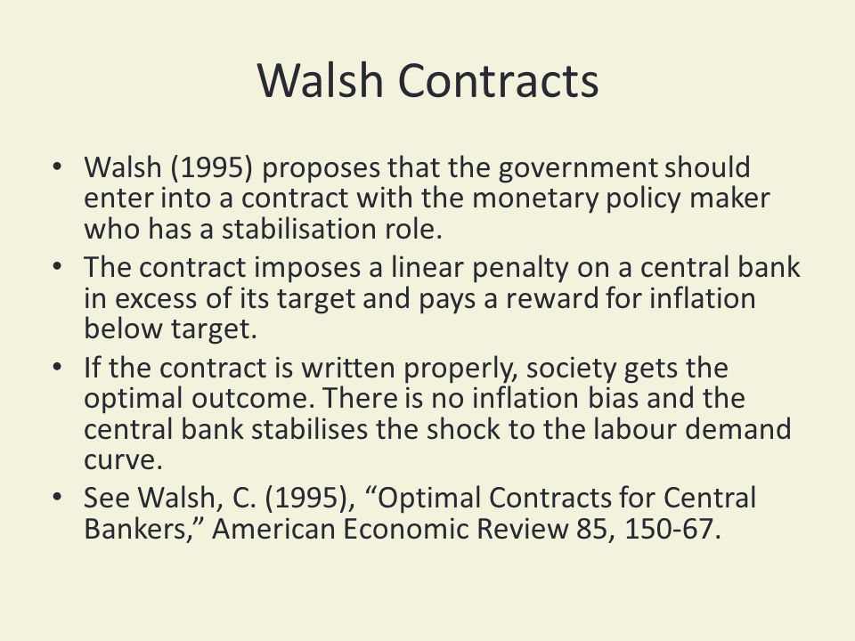 Walsh Contracts Walsh (1995) proposes that the government should enter into a contract with the monetary policy maker who has a stabilisation role. Th