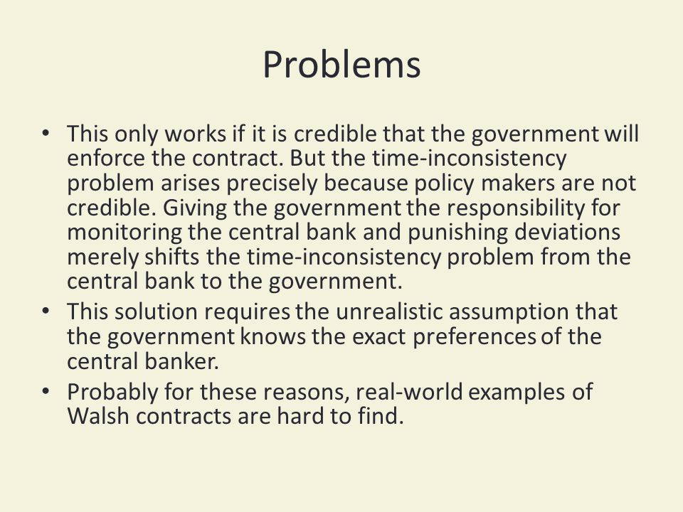 Problems This only works if it is credible that the government will enforce the contract. But the time-inconsistency problem arises precisely because