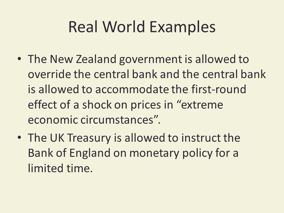 Real World Examples The New Zealand government is allowed to override the central bank and the central bank is allowed to accommodate the first-round effect of a shock on prices in extreme economic circumstances.