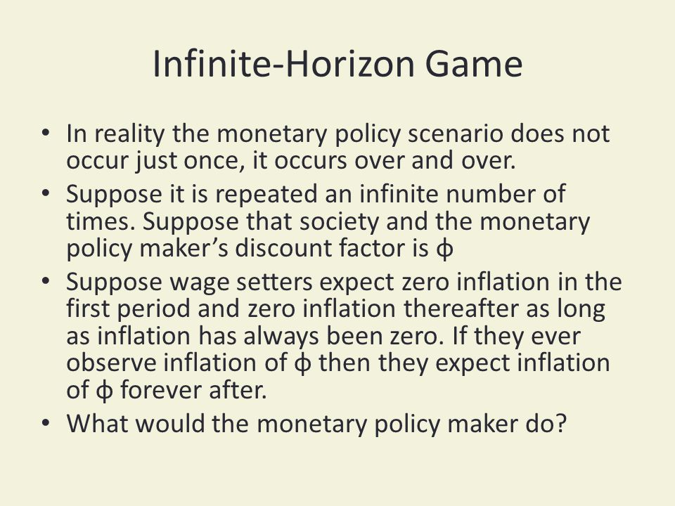 Infinite-Horizon Game In reality the monetary policy scenario does not occur just once, it occurs over and over. Suppose it is repeated an infinite nu