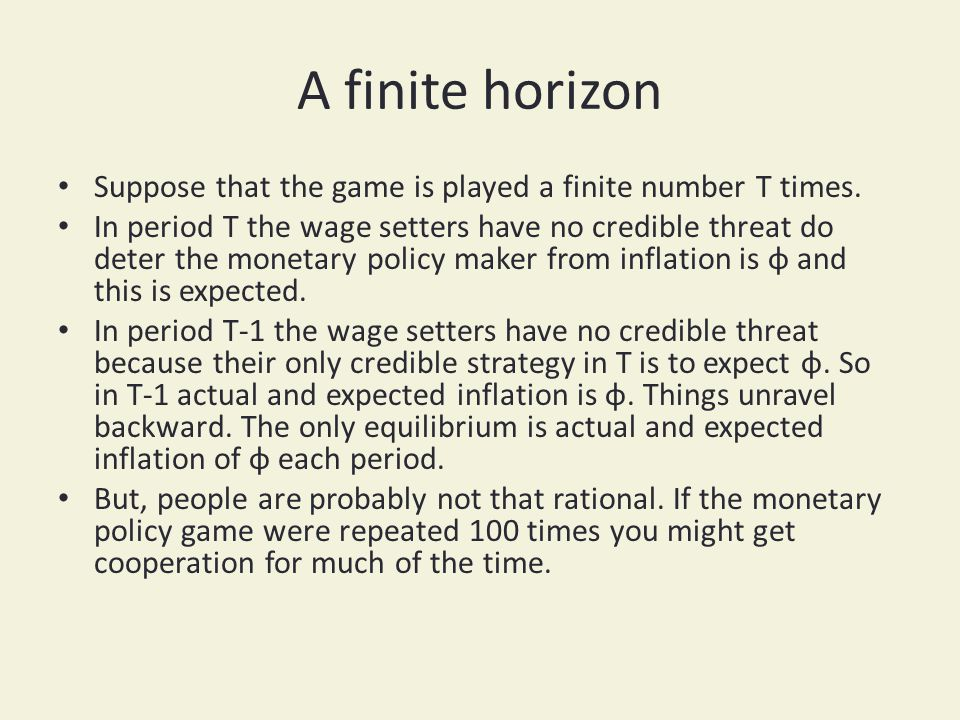 A finite horizon Suppose that the game is played a finite number T times. In period T the wage setters have no credible threat do deter the monetary p