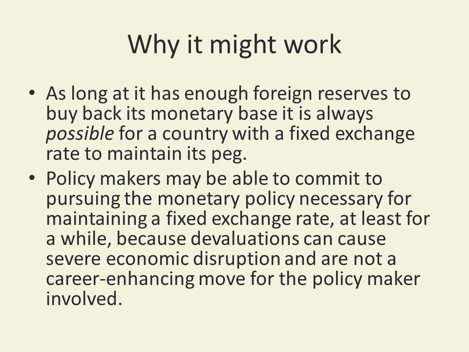 Why it might work As long at it has enough foreign reserves to buy back its monetary base it is always possible for a country with a fixed exchange ra
