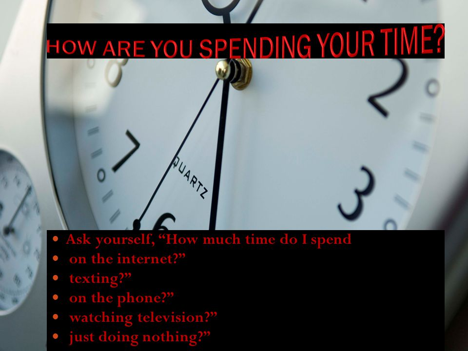 Ask yourself, How much time do I spend on the internet? texting? on the phone? watching television? just doing nothing?