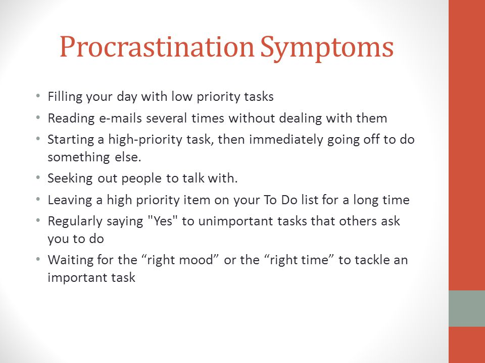 Procrastination Symptoms Filling your day with low priority tasks Reading e-mails several times without dealing with them Starting a high-priority task, then immediately going off to do something else.