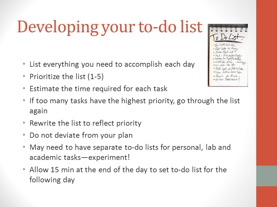 Developing your to-do list List everything you need to accomplish each day Prioritize the list (1-5) Estimate the time required for each task If too many tasks have the highest priority, go through the list again Rewrite the list to reflect priority Do not deviate from your plan May need to have separate to-do lists for personal, lab and academic tasksexperiment.