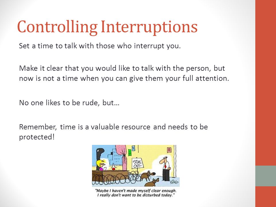 Controlling Interruptions Set a time to talk with those who interrupt you.