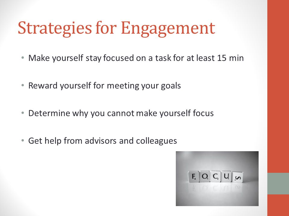 Strategies for Engagement Make yourself stay focused on a task for at least 15 min Reward yourself for meeting your goals Determine why you cannot make yourself focus Get help from advisors and colleagues