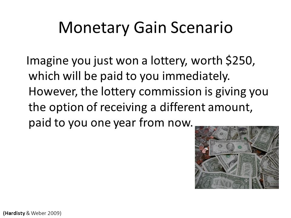 Monetary Gain Scenario Imagine you just won a lottery, worth $250, which will be paid to you immediately.