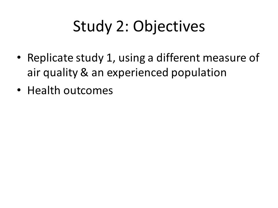 Study 2: Objectives Replicate study 1, using a different measure of air quality & an experienced population Health outcomes