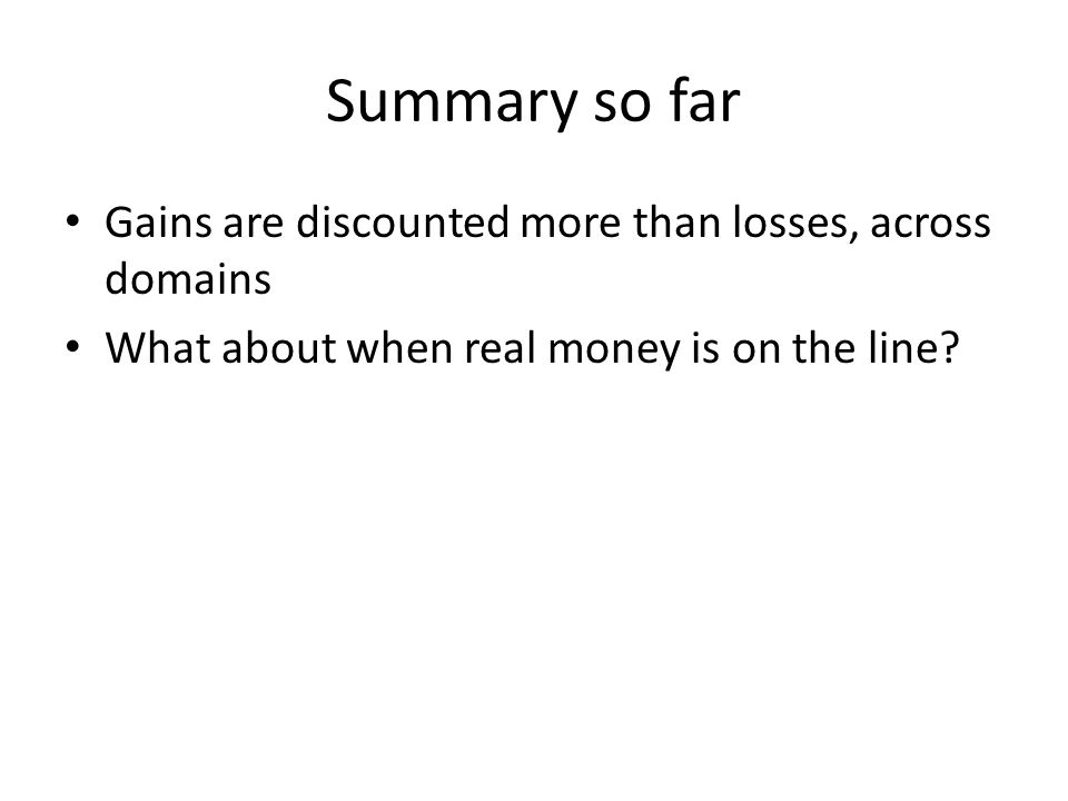 Summary so far Gains are discounted more than losses, across domains What about when real money is on the line