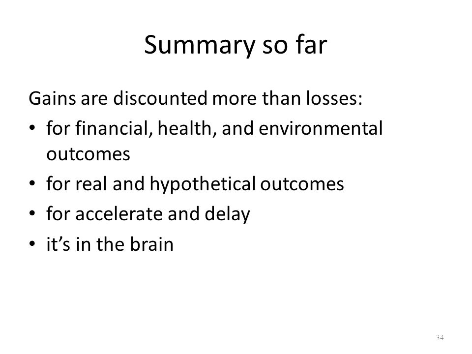 Summary so far Gains are discounted more than losses: for financial, health, and environmental outcomes for real and hypothetical outcomes for accelerate and delay its in the brain 34