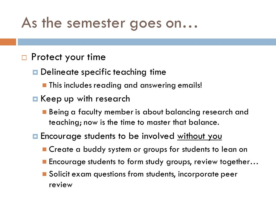 As the semester goes on… Protect your time Delineate specific teaching time This includes reading and answering emails! Keep up with research Being a