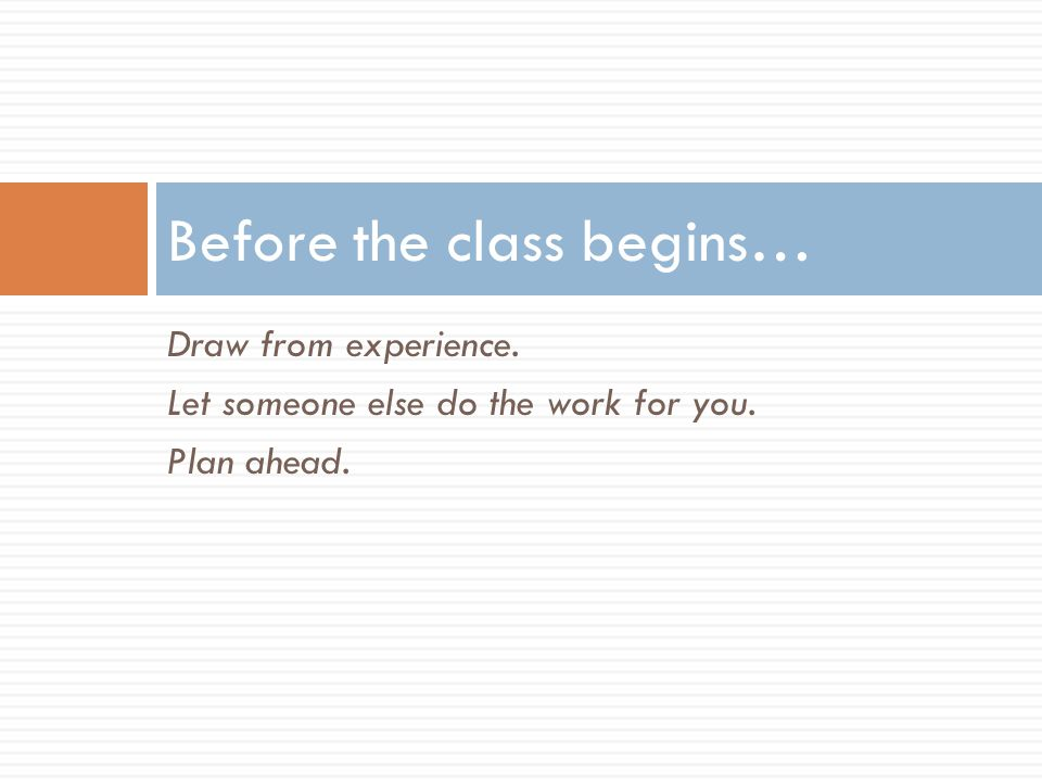 Draw from experience. Let someone else do the work for you. Plan ahead. Before the class begins…