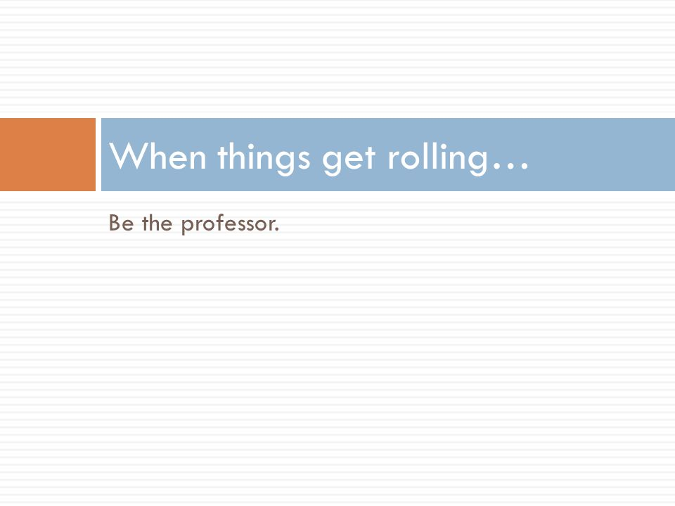 Be the professor. When things get rolling…