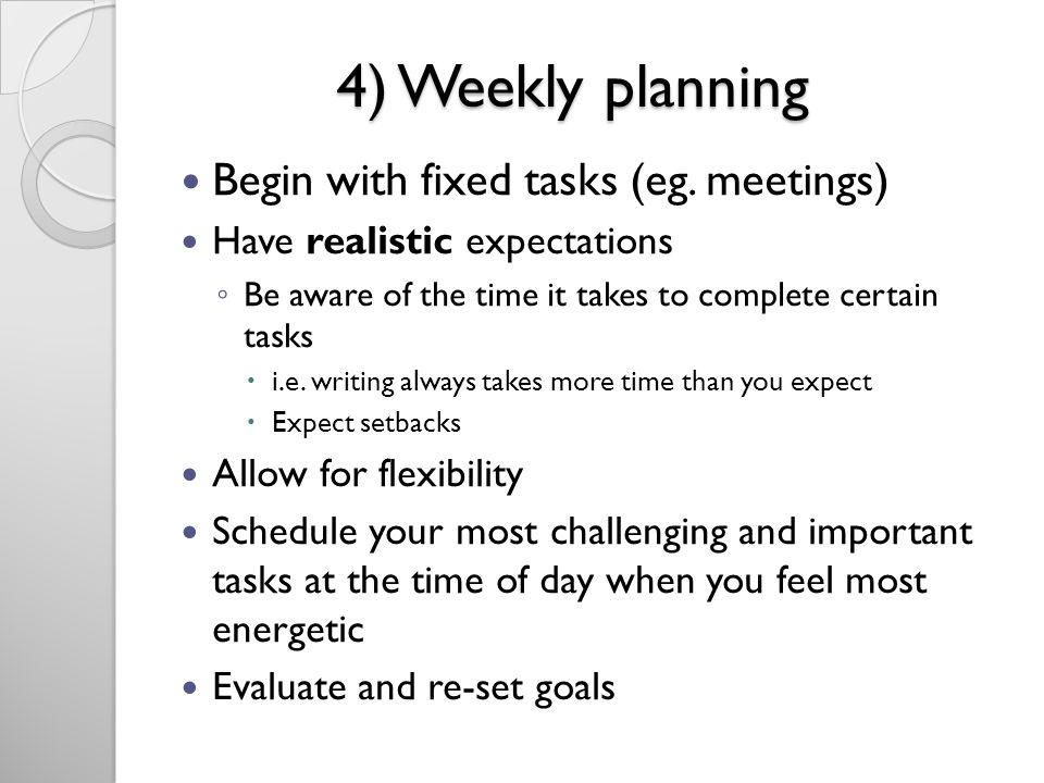 4) Weekly planning Begin with fixed tasks (eg. meetings) Have realistic expectations Be aware of the time it takes to complete certain tasks i.e. writ